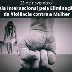 Dia Internacional pela Eliminação da Violência contra a Mulher – 16 dias de ações têm início nesta quarta-feira